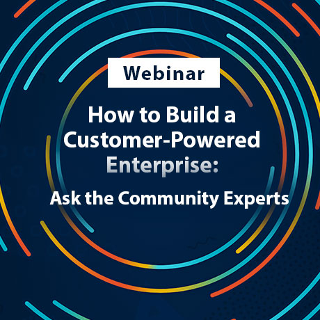 How to Build a Customer-Powered Enterprise: Ask the Community Experts